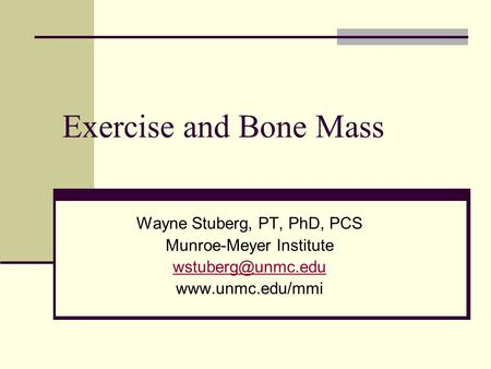 Exercise and Bone Mass Wayne Stuberg, PT, PhD, PCS