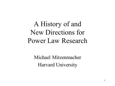 1 A History of and New Directions for Power Law Research Michael Mitzenmacher Harvard University.