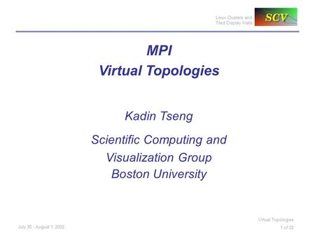 Linux Clusters and Tiled Display Walls July 30 - August 1, 2002 Virtual Topologies 1 of 52 MPI Virtual Topologies Kadin Tseng Scientific Computing and.