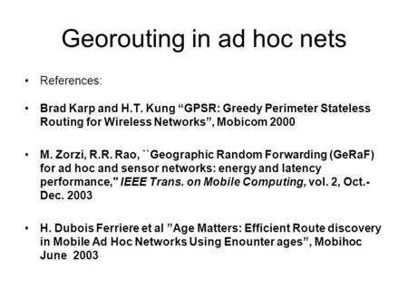 "Georouting in ad hoc nets References: Brad Karp and H.T. Kung ""GPSR: Greedy Perimeter Stateless Routing for Wireless Networks"", Mobicom 2000 M. Zorzi,"