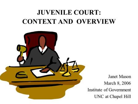 JUVENILE COURT: CONTEXT AND OVERVIEW Janet Mason March 8, 2006 Institute of Government UNC at Chapel Hill.