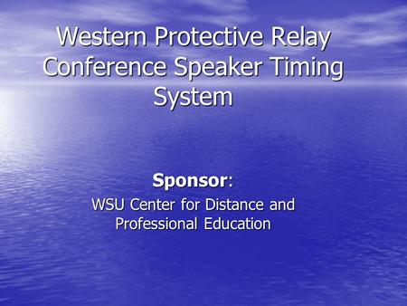 Western Protective Relay Conference Speaker Timing System Sponsor: WSU Center for Distance and Professional Education.
