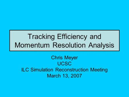 Tracking Efficiency and Momentum Resolution Analysis Chris Meyer UCSC ILC Simulation Reconstruction Meeting March 13, 2007.