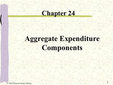 1 Aggregate Expenditure Components Chapter 24 © 2006 Thomson/South-Western.