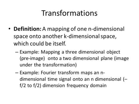 Transformations Definition: A mapping of one n-dimensional space onto another k-dimensional space, which could be itself. – Example: Mapping a three dimensional.