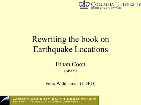 Rewriting the book on Earthquake Locations Ethan Coon (APAM) Felix Waldhauser (LDEO)