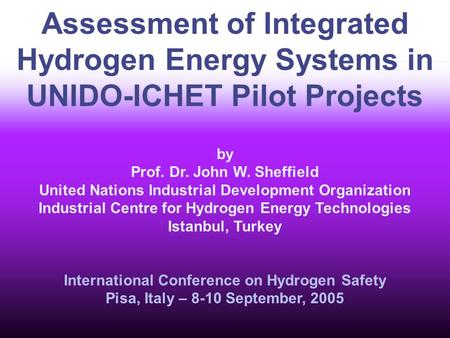 Assessment of Integrated Hydrogen Energy Systems in UNIDO-ICHET Pilot Projects by Prof. Dr. John W. Sheffield United Nations Industrial Development Organization.