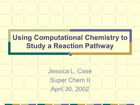Using Computational Chemistry to Study a Reaction Pathway Jessica L. Case Super Chem II April 30, 2002.