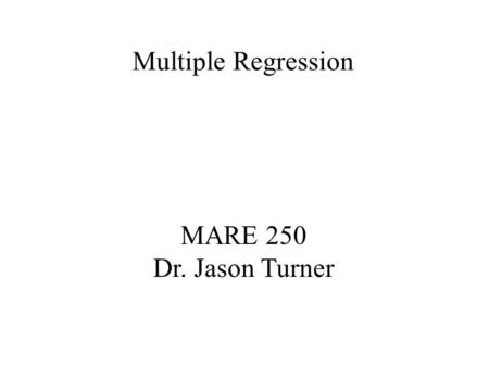 MARE 250 Dr. Jason Turner Multiple Regression. y Linear Regression y = b 0 + b 1 x y = dependent variable b 0 + b 1 = are constants b 0 = y intercept.
