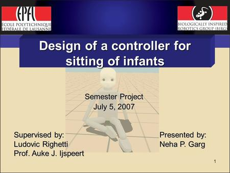 1 Design of a controller for sitting of infants Semester Project July 5, 2007 Supervised by: Ludovic Righetti Prof. Auke J. Ijspeert Presented by: Neha.