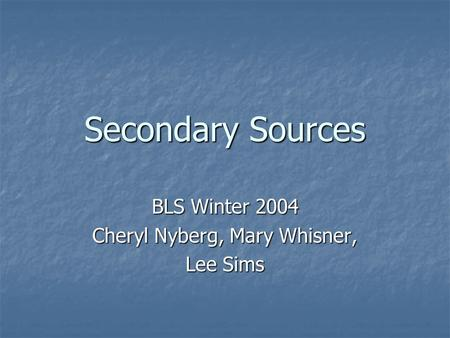 Secondary Sources BLS Winter 2004 Cheryl Nyberg, Mary Whisner, Lee Sims.