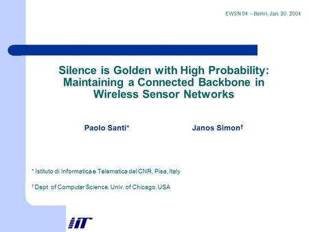 EWSN 04 – Berlin, Jan. 20, 2004 Silence is Golden with High Probability: Maintaining a Connected Backbone in Wireless Sensor Networks Paolo Santi* Janos.