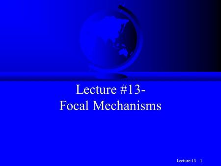 Lecture-13 1 Lecture #13- Focal Mechanisms. Lecture-13 2 Faulting F We have learned that the three basic styles of faulting: u Normal u Reverse u Strike-slip.