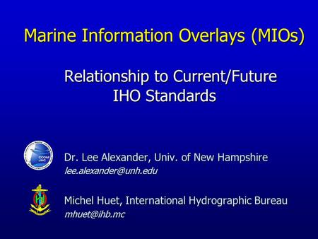 Dr. Lee Alexander, Univ. of New Hampshire Michel Huet, International Hydrographic Bureau Marine Information Overlays.