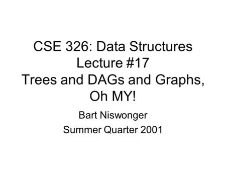 CSE 326: Data Structures Lecture #17 Trees and DAGs and Graphs, Oh MY! Bart Niswonger Summer Quarter 2001.