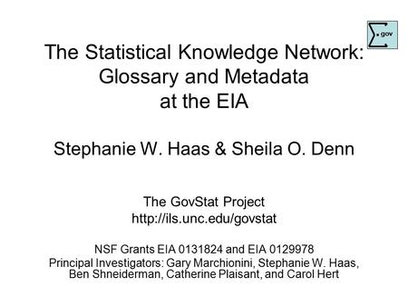 The Statistical Knowledge Network: Glossary and Metadata at the EIA Stephanie W. Haas & Sheila O. Denn The GovStat Project  NSF.