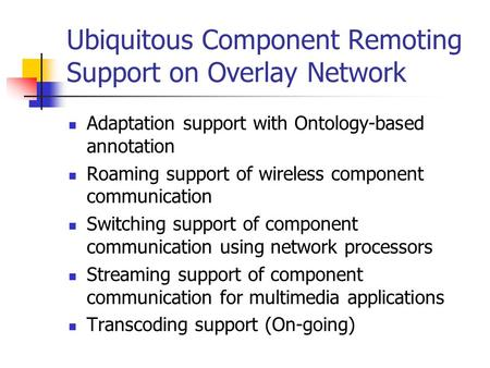 Ubiquitous Component Remoting Support on Overlay Network Adaptation support with Ontology-based annotation Roaming support of wireless component communication.