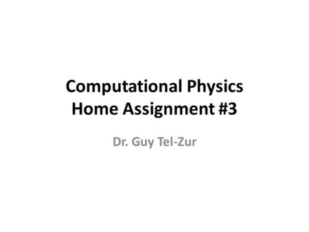 Computational Physics Home Assignment #3 Dr. Guy Tel-Zur.