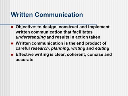 Written Communication Objective: to design, construct and implement written communication that facilitates understanding and results in action taken Written.