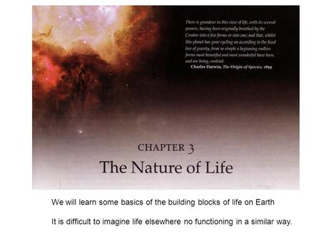 We will learn some basics of the building blocks of life on Earth It is difficult to imagine life elsewhere no functioning in a similar way.