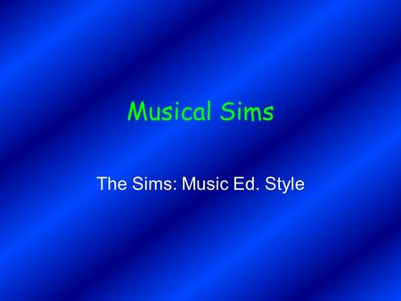 Musical Sims The Sims: Music Ed. Style. The Problem with Educational Music Software Today Too academic Students don't have a real motivation to succeed.