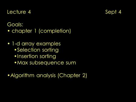 Lecture 4 Sept 4 Goals: chapter 1 (completion) 1-d array examples Selection sorting Insertion sorting Max subsequence sum Algorithm analysis (Chapter 2)