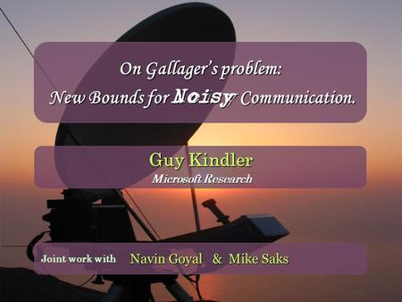 On Gallager's problem: New Bounds for Noisy Communication. Navin Goyal & Mike Saks Joint work with Guy Kindler Microsoft Research.