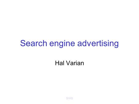 SIMS Search engine advertising Hal Varian. SIMS Online advertising Banner ads (Doubleclick) –Standardized ad shapes with images –Loosely related to content.