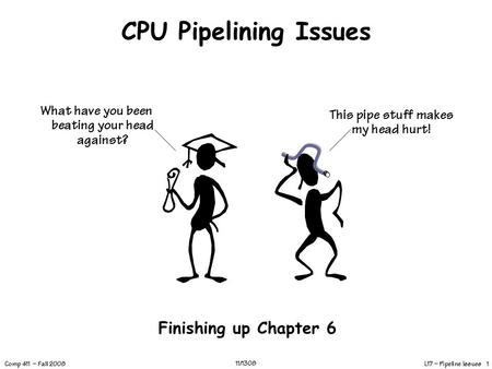 L17 – Pipeline Issues 1 Comp 411 – Fall 2008 11/1308 CPU Pipelining Issues Finishing up Chapter 6 This pipe stuff makes my head hurt! What have you been.