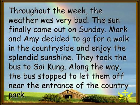 Throughout the week, the weather was very bad. The sun finally came out on Sunday. Mark and Amy decided to go for a walk in the countryside and enjoy the.