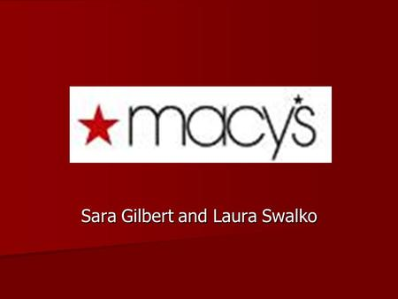 Sara Gilbert and Laura Swalko. HISTORY Founded in 1851 by Rowland Hussey Macy. Founded in 1851 by Rowland Hussey Macy. –Dry goods store In 1858, he moved.