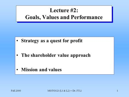 Fall 2000MGTO321 (L1 & L2) -- Dr. JT Li1 Lecture #2: Goals, Values and Performance Strategy as a quest for profit The shareholder value approach Mission.
