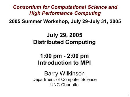 1 July 29, 2005 Distributed Computing 1:00 pm - 2:00 pm Introduction to MPI Barry Wilkinson Department of Computer Science UNC-Charlotte Consortium for.