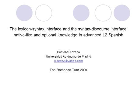 The lexicon-syntax interface and the syntax-discourse interface: native-like and optional knowledge in advanced L2 Spanish Cristóbal Lozano Universidad.