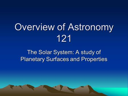 Overview of Astronomy 121 The Solar System: A study of Planetary Surfaces and Properties.