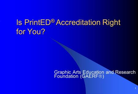 1 Is PrintED ® Accreditation Right for You? Graphic Arts Education and Research Foundation (GAERF  )