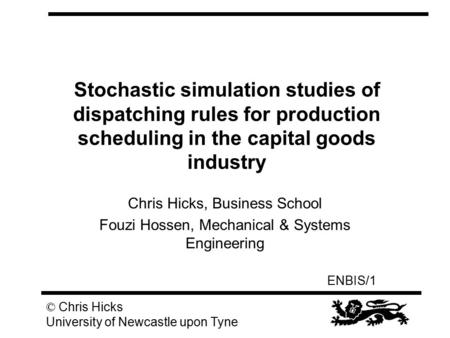 ENBIS/1 © Chris Hicks University of Newcastle upon Tyne Stochastic simulation studies of dispatching rules for production scheduling in the capital goods.