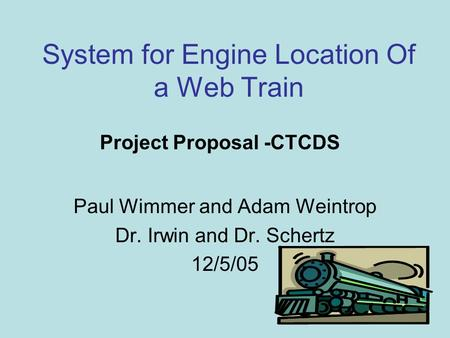 System for Engine Location Of a Web Train Paul Wimmer and Adam Weintrop Dr. Irwin and Dr. Schertz 12/5/05 Project Proposal -CTCDS.