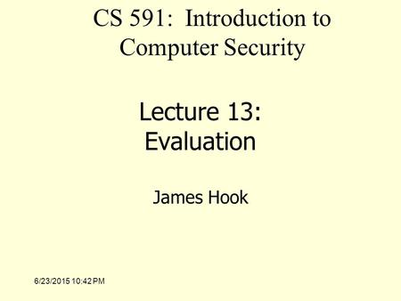 6/23/2015 10:43 PM Lecture 13: Evaluation James Hook CS 591: Introduction to Computer Security.