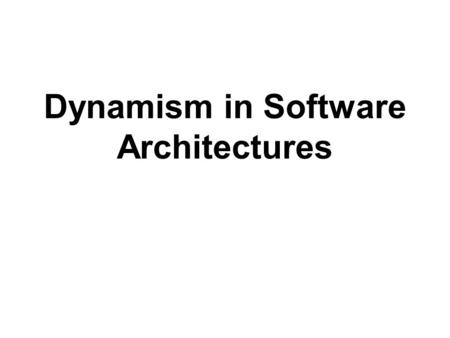 Dynamism in Software Architectures. Adaptation  Change is endemic to software –perceived and actual malleability of software induces stakeholders to.