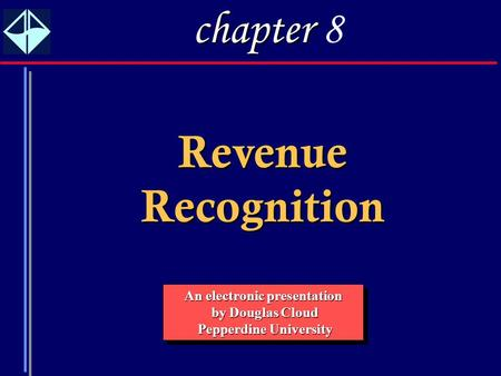 1 Revenue Recognition An electronic presentation by Douglas Cloud by Douglas Cloud Pepperdine University Pepperdine University An electronic presentation.