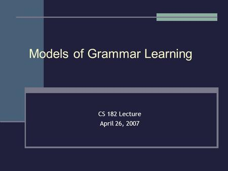 Models of Grammar Learning CS 182 Lecture April 26, 2007.