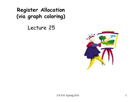 CS 536 Spring 20011 Register Allocation (via graph coloring) Lecture 25.