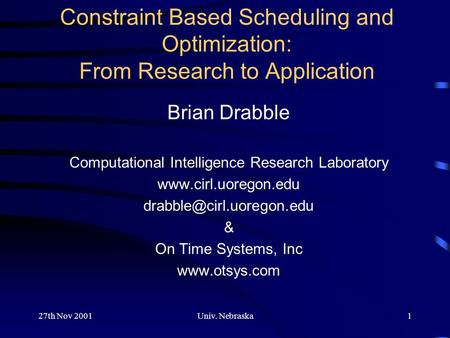 27th Nov 2001Univ. Nebraska1 Constraint Based Scheduling and Optimization: From Research to Application Brian Drabble Computational Intelligence Research.