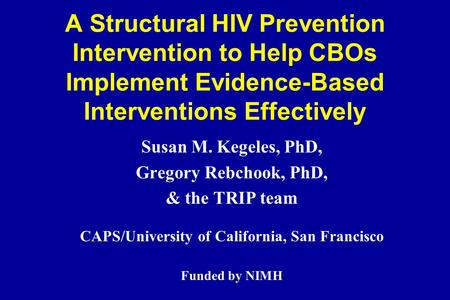 A Structural HIV Prevention Intervention to Help CBOs Implement Evidence-Based Interventions Effectively Susan M. Kegeles, PhD, Gregory Rebchook, PhD,