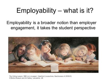 Employability – what is it? Employability is a broader notion than employer engagement, it takes the student perspective The Writing Lesson, 1880 (w/c.