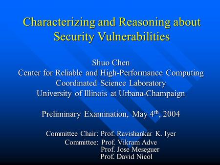 Characterizing and Reasoning about Security Vulnerabilities Shuo Chen Center for Reliable and High-Performance Computing Coordinated Science Laboratory.