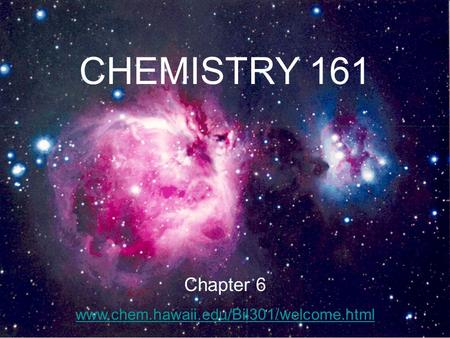 CHEMISTRY 161 Chapter 6 www.chem.hawaii.edu/Bil301/welcome.html.