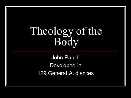 Theology of the Body John Paul II Developed in 129 General Audiences.