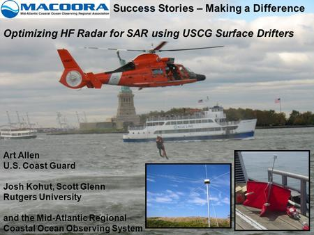 Success Stories – Making a Difference Optimizing HF Radar for SAR using USCG Surface Drifters Art Allen U.S. Coast Guard Josh Kohut, Scott Glenn Rutgers.